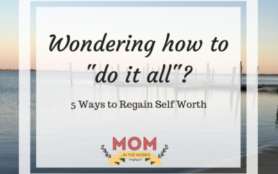 """Wondering how to """"do it all""""? – 5 ways to regain self worth"""